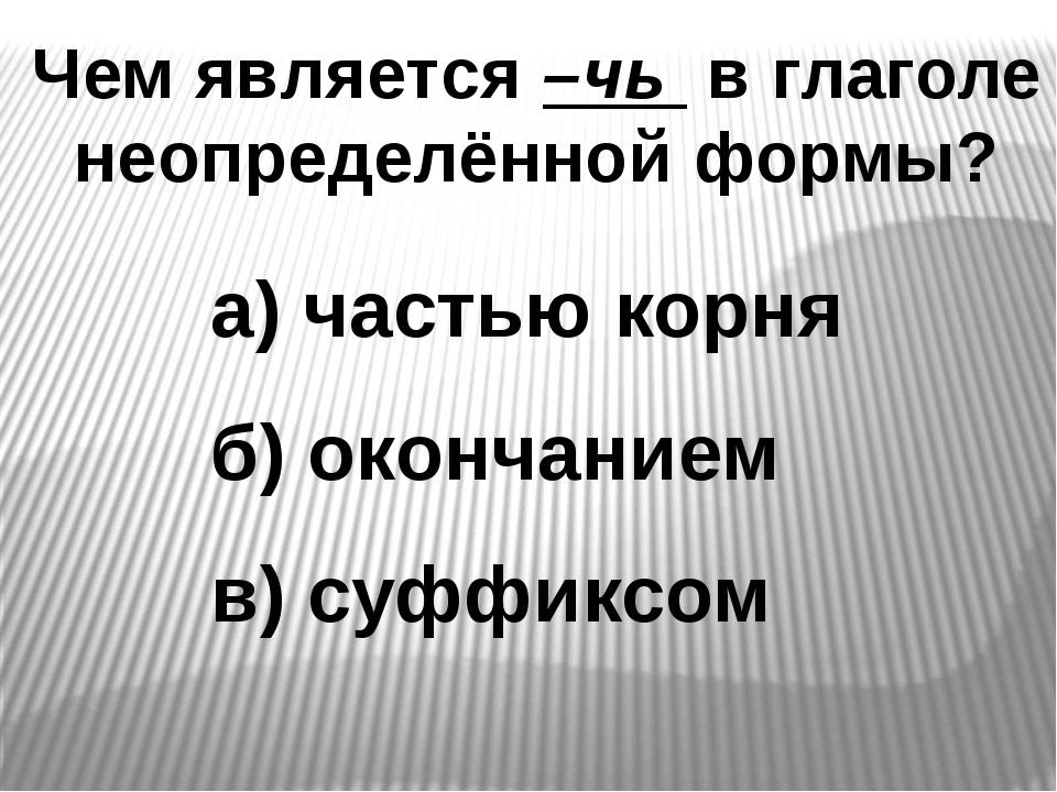 Чем является –чь в глаголе неопределённой формы? а) частью корня б) окончание...