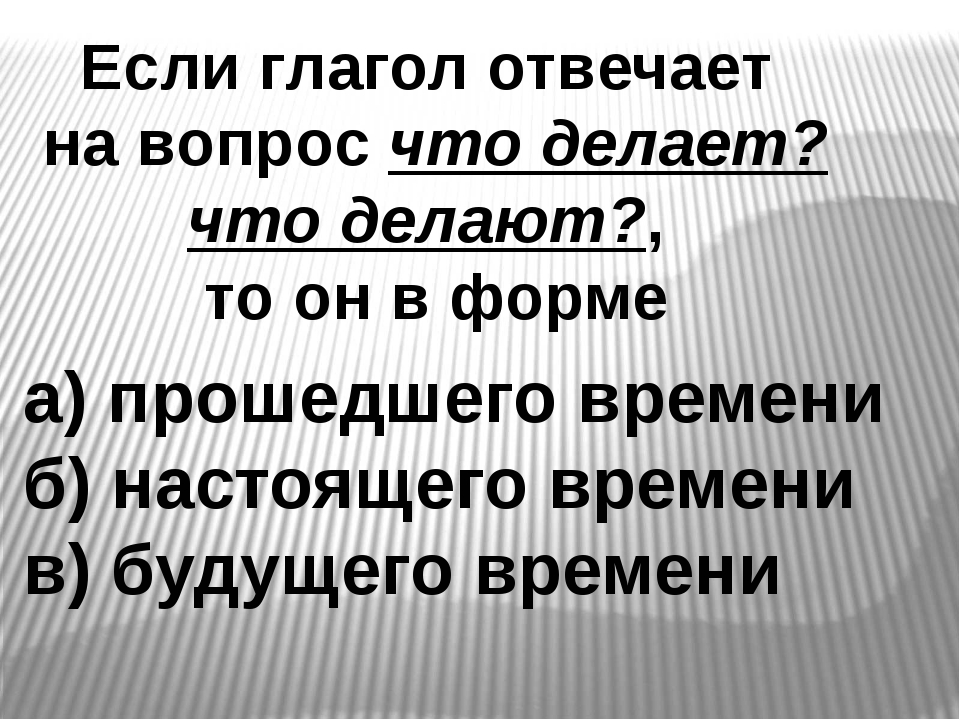 Если глагол отвечает на вопрос что делает? что делают?, то он в форме а) прош...