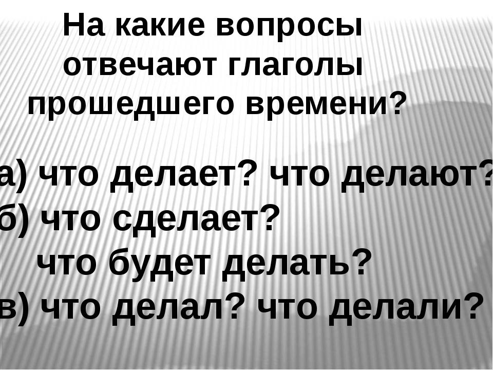 На какие вопросы отвечают глаголы прошедшего времени? а) что делает? что дела...