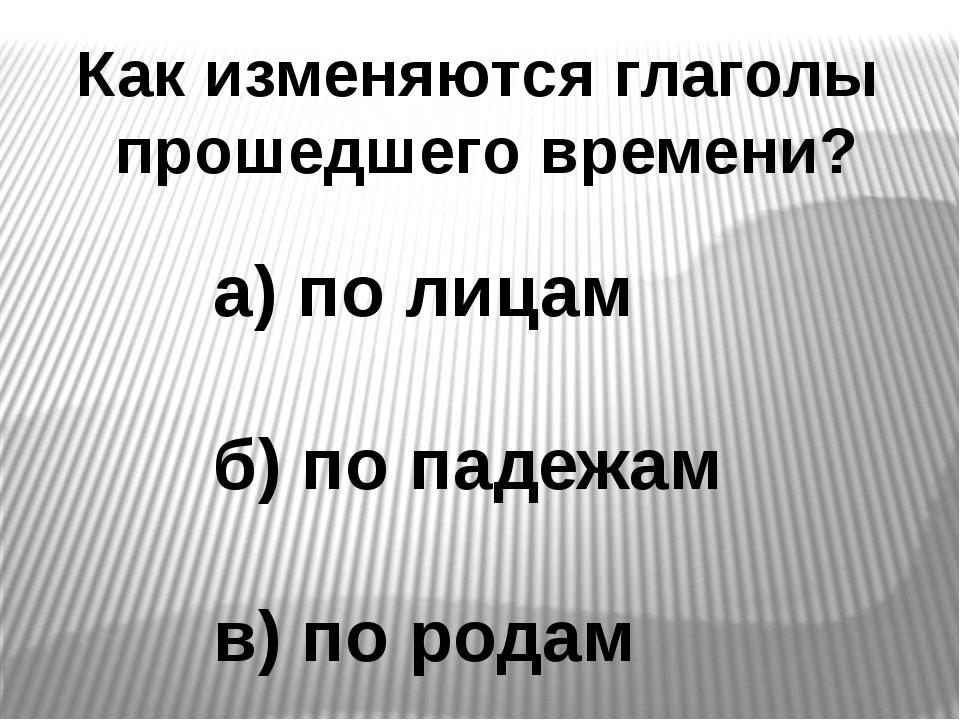 Как изменяются глаголы прошедшего времени? а) по лицам б) по падежам в) по ро...