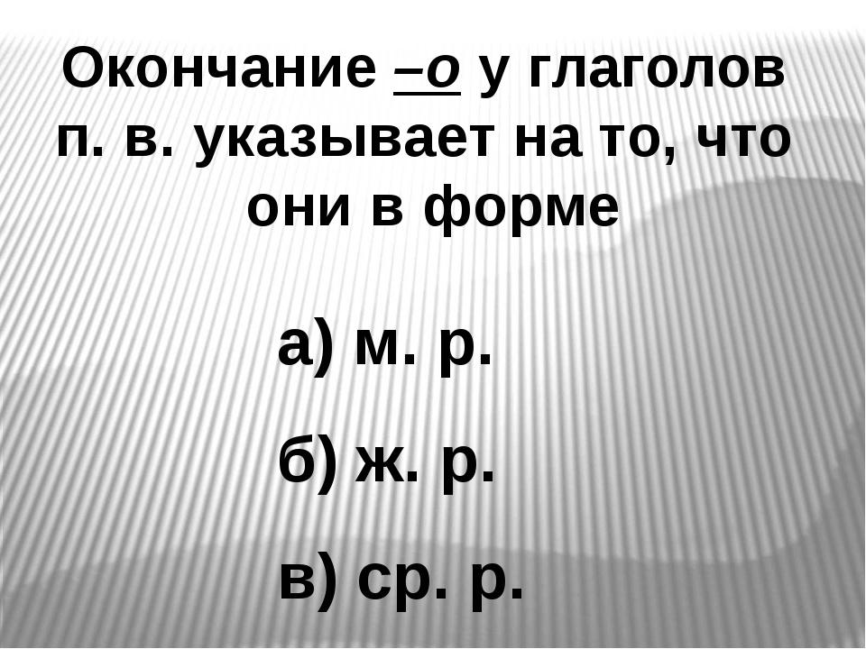 Окончание –о у глаголов п. в. указывает на то, что они в форме а) м. р. б) ж....