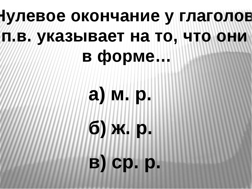 Нулевое окончание у глаголов п.в. указывает на то, что они в форме… а) м. р....