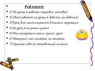 Рефлексия: 1) На уроке я работал активно, пассивно 2) Своей работой на уроке