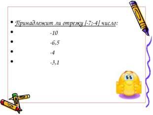 Принадлежит ли отрезку [-7;-4] число: -10 -6,5 -4 -3,1