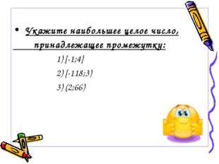 Укажите наибольшее целое число, принадлежащее промежутку: 1) [-1;4] 2) [-118