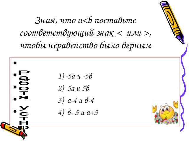 Зная, что а, чтобы неравенство было верным 1) -5а и -5в 2) 5а и 5в 3) а-4 и в...