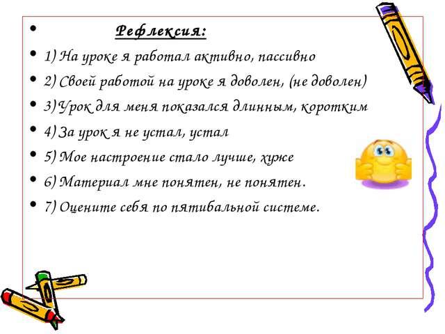 Рефлексия: 1) На уроке я работал активно, пассивно 2) Своей работой на уроке...