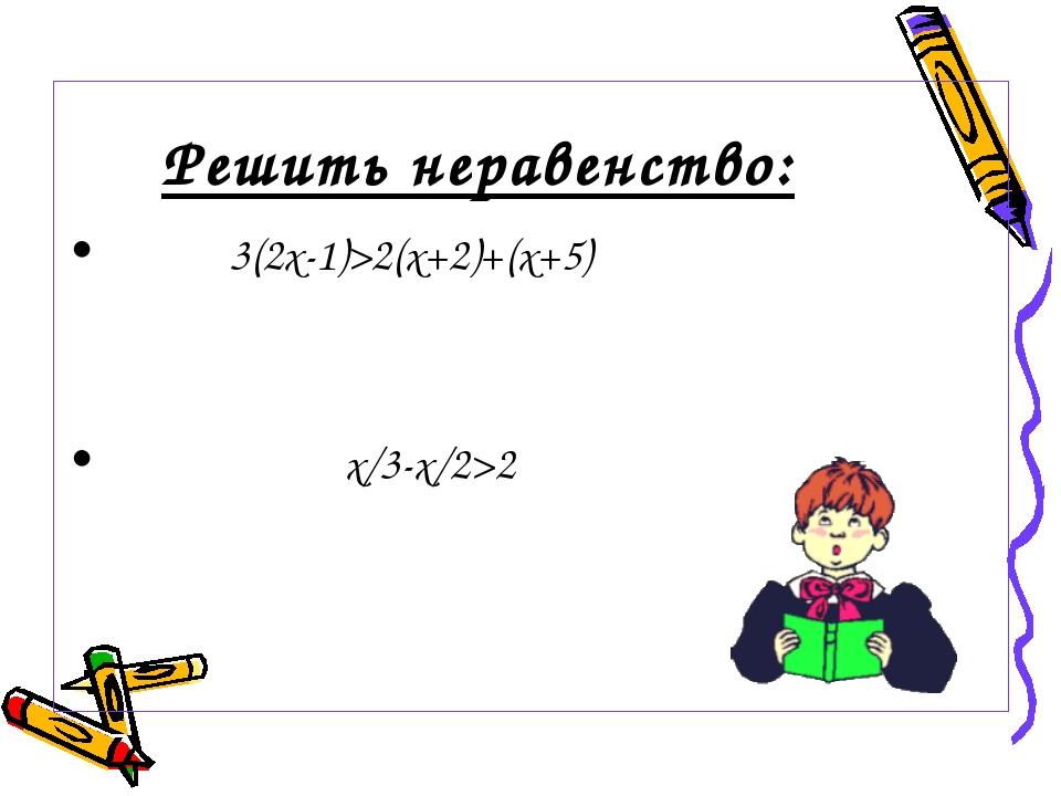 Решить неравенство: 3(2х-1)>2(x+2)+(x+5) х/3-x/2>2