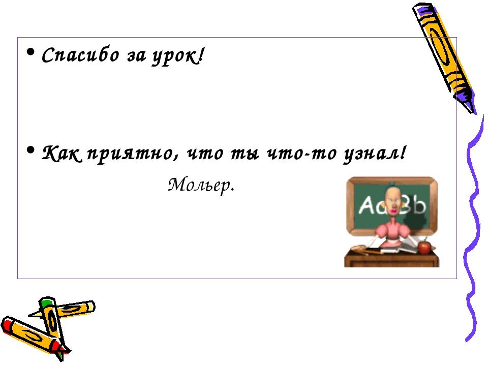 Спасибо за урок! Как приятно, что ты что-то узнал! Мольер.