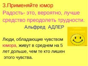 3.Применяйте юмор Радость- это, вероятно, лучше средство преодолеть трудности