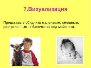 7.Визуализация Представьте обидчика маленьким, смешным, растрепанным, в баноч