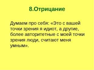 8.Отрицание Думаем про себя: «Это с вашей точки зрения я идиот, а другие, бол