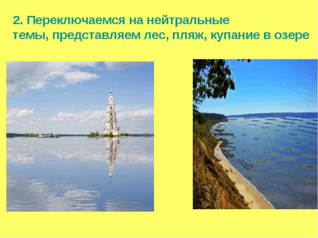2. Переключаемся на нейтральные темы, представляем лес, пляж, купание в озере