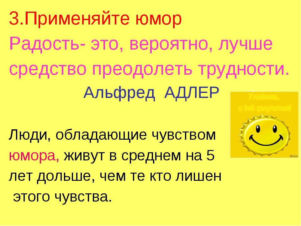 3.Применяйте юмор Радость- это, вероятно, лучше средство преодолеть трудности...