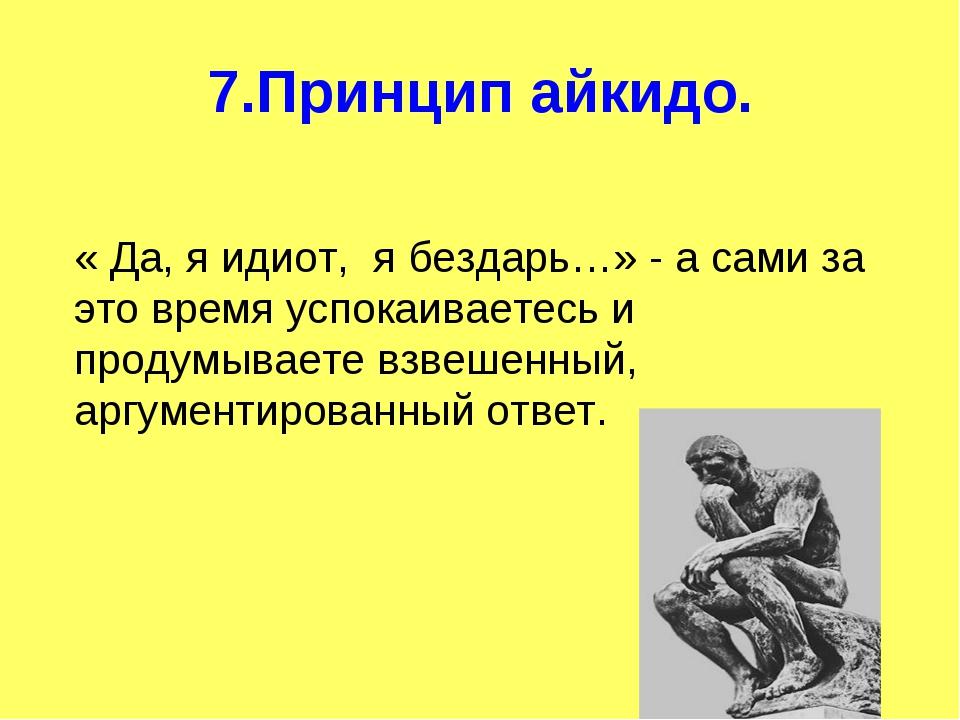7.Принцип айкидо. « Да, я идиот, я бездарь…» - а сами за это время успокаивае...