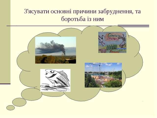 З'ясувати основні причини забруднення, та боротьба із ним
