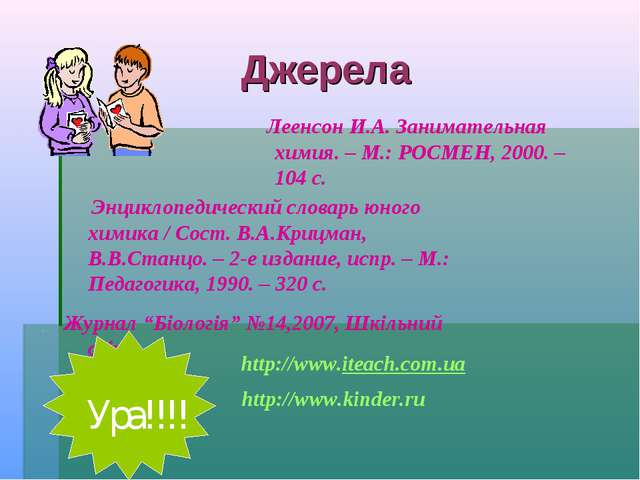 Джерела Леенсон И.А. Занимательная химия. – М.: РОСМЕН, 2000. – 104 с. Энцикл...