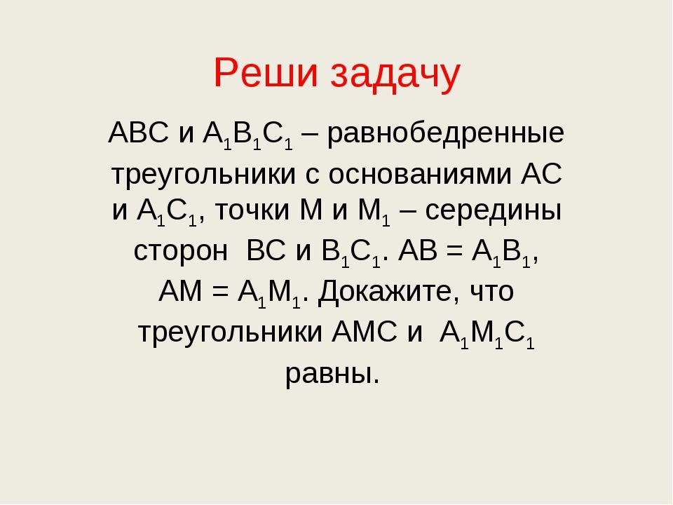 Реши задачу АВС и А1В1С1 – равнобедренные треугольники с основаниями АС и А1С...