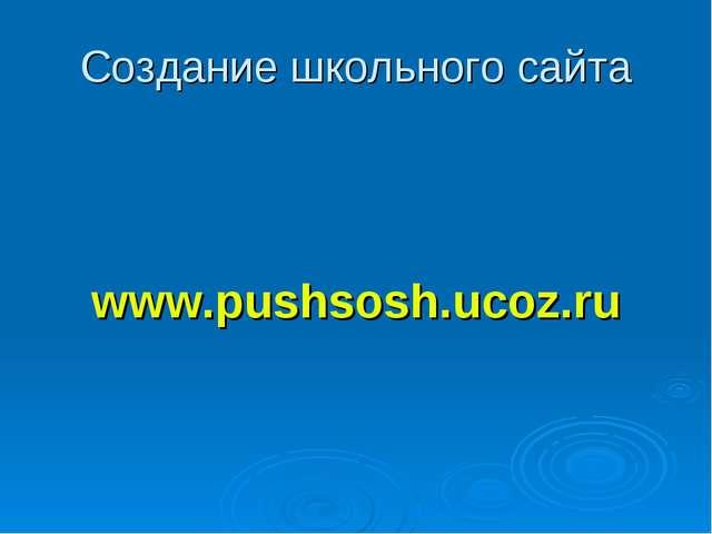 Создание школьного сайта www.pushsosh.ucoz.ru