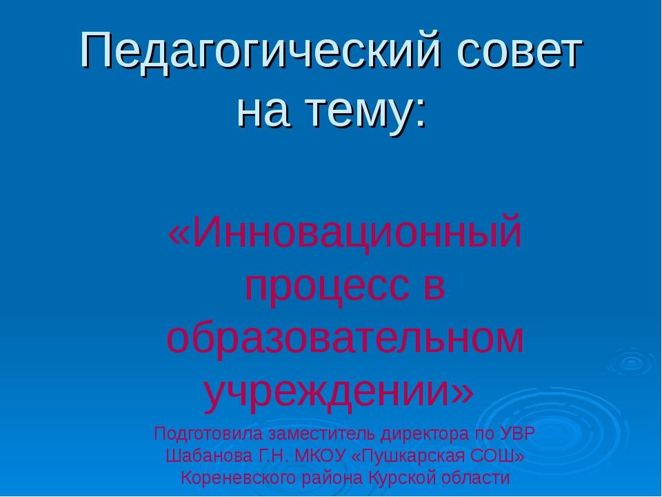 Педагогический совет на тему: «Инновационный процесс в образовательном учрежд...