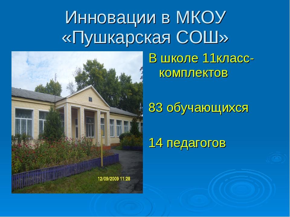 Инновации в МКОУ «Пушкарская СОШ» В школе 11класс-комплектов 83 обучающихся 1...