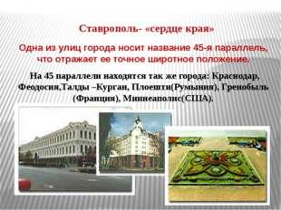 Ставрополь- «сердце края» Одна из улиц города носит название 45-я параллель,