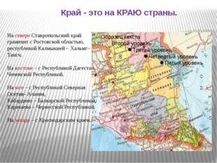 Край - это на КРАЮ страны. На севере Ставропольский край граничит с Ростовск