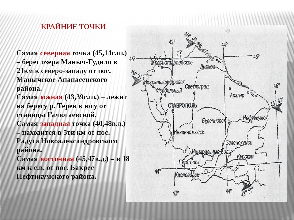 КРАЙНИЕ ТОЧКИ Самая северная точка (45,14с.ш.) – берег озера Маныч-Гудило в...