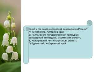 Какой и где создан последний заповедник в России? А) Тигирекский, Алтайский