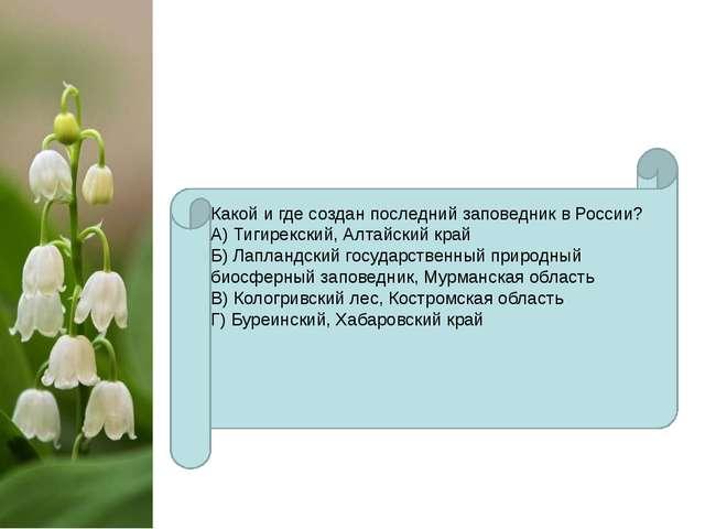Какой и где создан последний заповедник в России? А) Тигирекский, Алтайский...