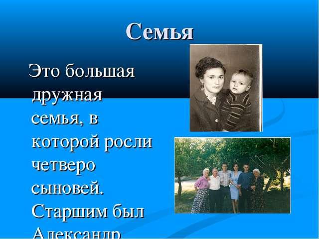 Семья Это большая дружная семья, в которой росли четверо сыновей. Старшим был...