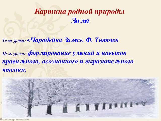 Картина родной природы Зима Тема урока: «Чародейка Зима». Ф. Тютчев Цель урок...