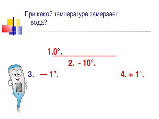 0°. - 10°. 3. — 1°. 4. + 1°. При какой температуре замерзает вода?