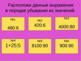 Расположи данные выражения в порядке убывания их значений. №4 1+25:5 №6 900:9