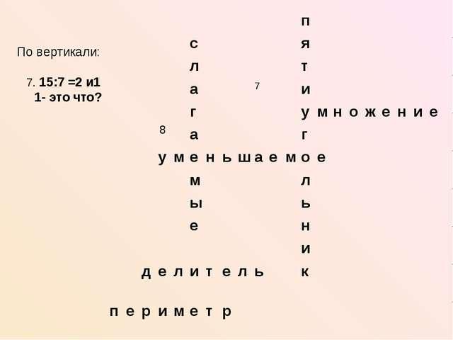По вертикали: 7. 15:7 =2 и1 1- это что? 8 п ся лт а7и...