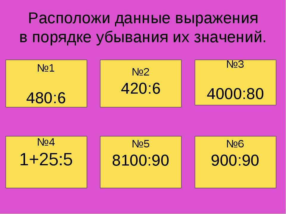 Расположи данные выражения в порядке убывания их значений. №4 1+25:5 №6 900:9...