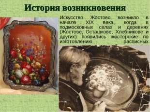 Искусство Жостово возникло в начале ХIХ века, когда в подмосковных селах и де