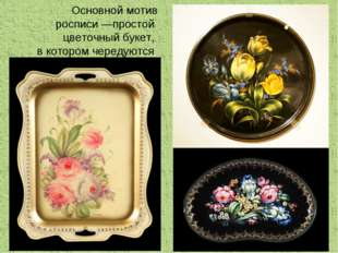 Основной мотив росписи—простой цветочный букет, в котором чередуются крупные
