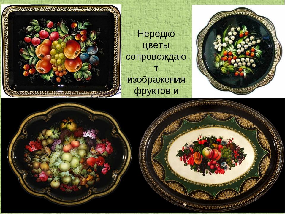 Нередко цветы сопровождают изображения фруктов и ягод