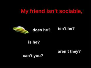 My friend isn't sociable, isn't he? is he? aren't they? does he? can't you?