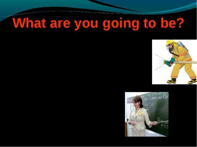 What are you going to be? What are you going to be? What are you going to be...