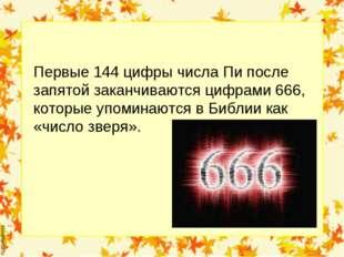 Первые 144 цифры числа Пи после запятой заканчиваются цифрами 666, которые уп