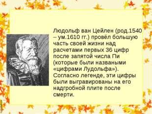 Людольф ван Цейлен (род.1540 – ум.1610 гг.) провёл большую часть своей жизни