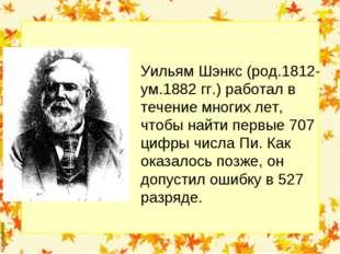 Уильям Шэнкс (род.1812-ум.1882 гг.) работал в течение многих лет, чтобы найти