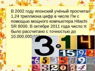 В 2002 году японский учёный просчитал 1,24 триллиона цифр в числе Пи с помощь