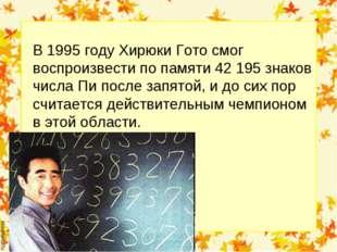 В 1995 году Хирюки Гото смог воспроизвести по памяти 42 195 знаков числа Пи п