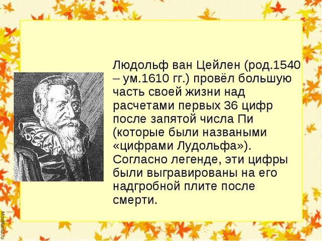 Людольф ван Цейлен (род.1540 – ум.1610 гг.) провёл большую часть своей жизни...