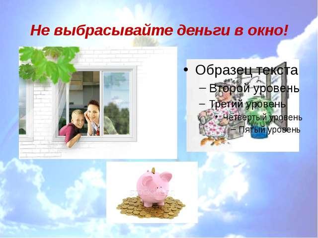 Не выбрасывайте деньги в окно!
