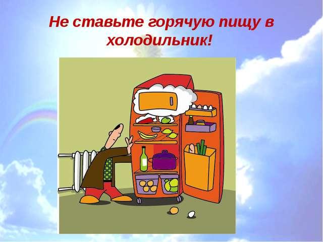 Не ставьте горячую пищу в холодильник!
