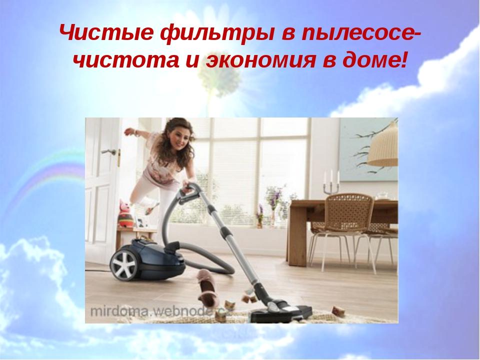Чистые фильтры в пылесосе- чистота и экономия в доме!